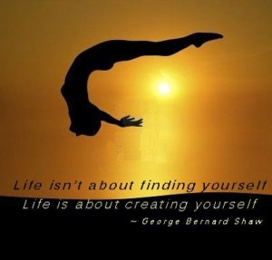 Life isn't about finding yourself Life is about creating yourself ~ George Bernard Shaw