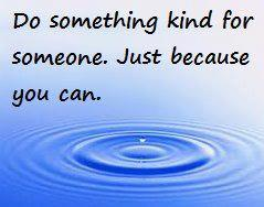 Do something kind for someone. Just because you can.