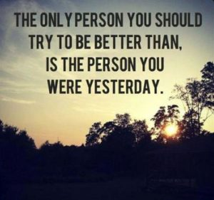 The Only Person You Should Try To Be Better Than Is The Person You Were Yesterday!