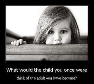 What Would The Child You Once Were Think Of The Adult You Have Become?