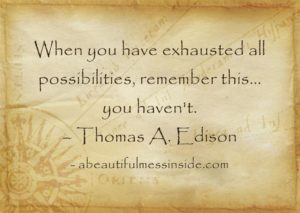When You Have Exhausted All Possibilities Remember This, You Haven't