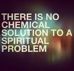 There Is No Chemical Solution To A Spiritual Problem  This is the truth!